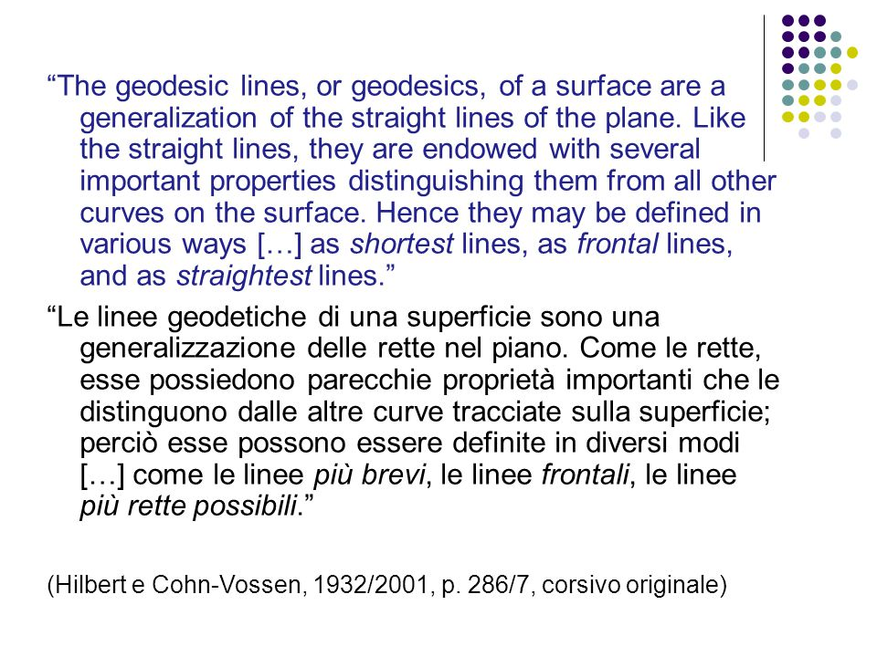 The geodesic lines, or geodesics, of a surface are a generalization of the straight lines of the plane. Like the straight lines, they are endowed with several important properties distinguishing them from all other curves on the surface. Hence they may be defined in various ways […] as shortest lines, as frontal lines, and as straightest lines.